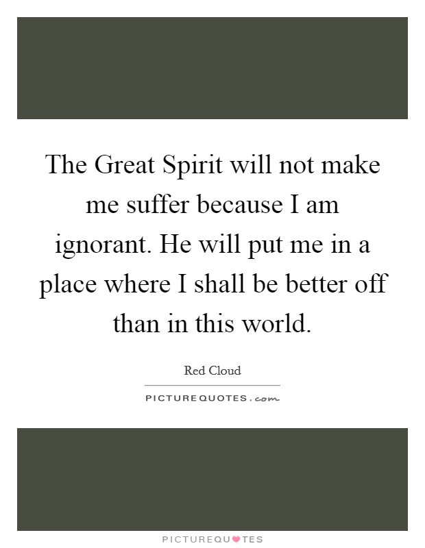 The Great Spirit will not make me suffer because I am ignorant. He will put me in a place where I shall be better off than in this world Picture Quote #1