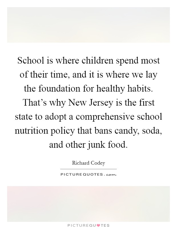 School is where children spend most of their time, and it is where we lay the foundation for healthy habits. That's why New Jersey is the first state to adopt a comprehensive school nutrition policy that bans candy, soda, and other junk food Picture Quote #1
