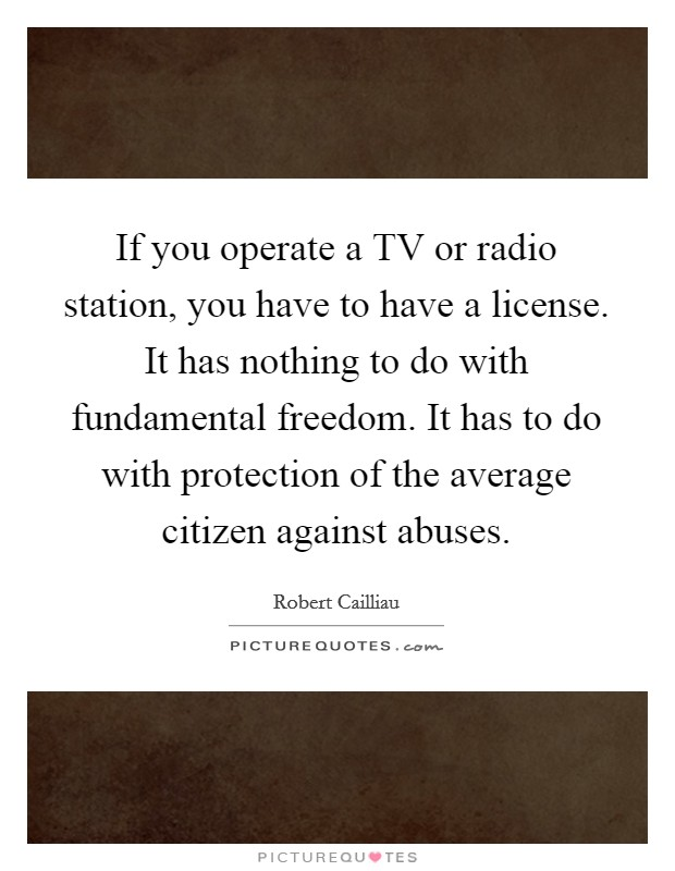 If you operate a TV or radio station, you have to have a license. It has nothing to do with fundamental freedom. It has to do with protection of the average citizen against abuses Picture Quote #1