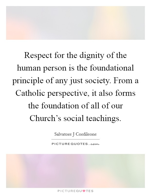 Respect for the dignity of the human person is the foundational principle of any just society. From a Catholic perspective, it also forms the foundation of all of our Church's social teachings Picture Quote #1