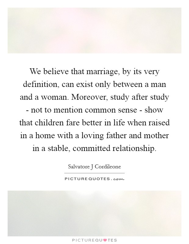 We believe that marriage, by its very definition, can exist only between a man and a woman. Moreover, study after study - not to mention common sense - show that children fare better in life when raised in a home with a loving father and mother in a stable, committed relationship Picture Quote #1