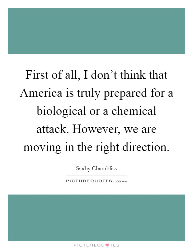 First of all, I don't think that America is truly prepared for a biological or a chemical attack. However, we are moving in the right direction Picture Quote #1