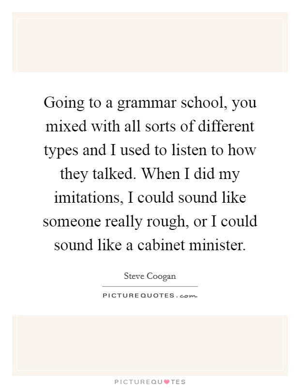 Going to a grammar school, you mixed with all sorts of different types and I used to listen to how they talked. When I did my imitations, I could sound like someone really rough, or I could sound like a cabinet minister Picture Quote #1
