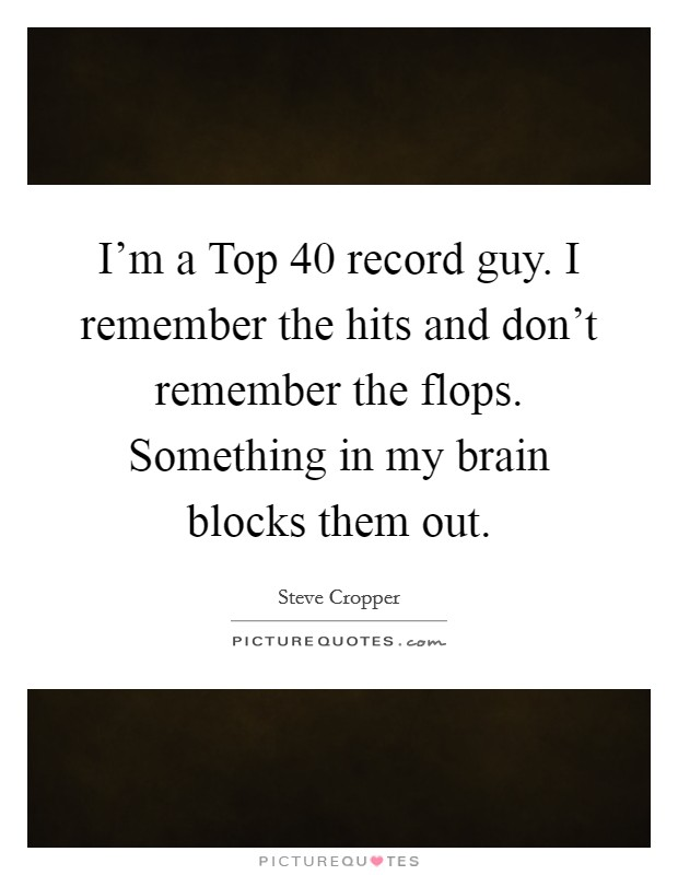I'm a Top 40 record guy. I remember the hits and don't remember the flops. Something in my brain blocks them out Picture Quote #1