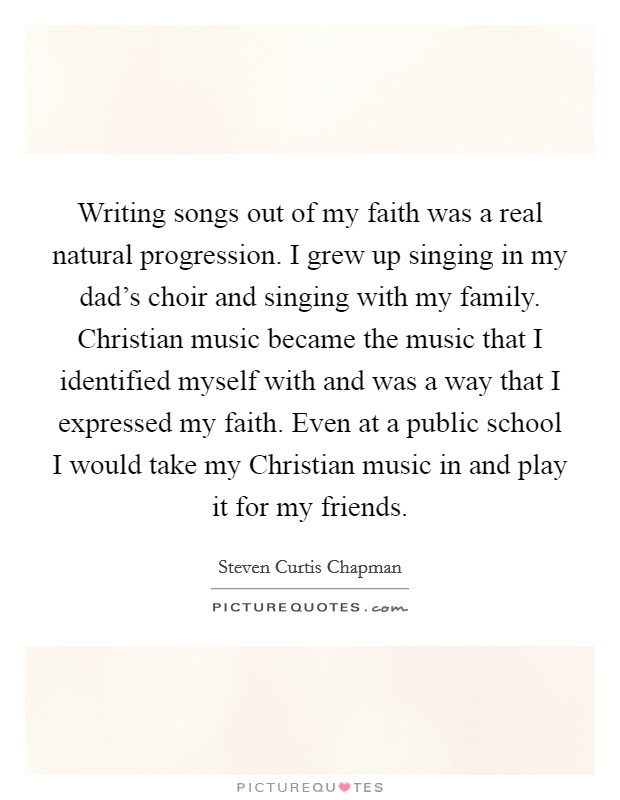 Writing songs out of my faith was a real natural progression. I grew up singing in my dad's choir and singing with my family. Christian music became the music that I identified myself with and was a way that I expressed my faith. Even at a public school I would take my Christian music in and play it for my friends Picture Quote #1