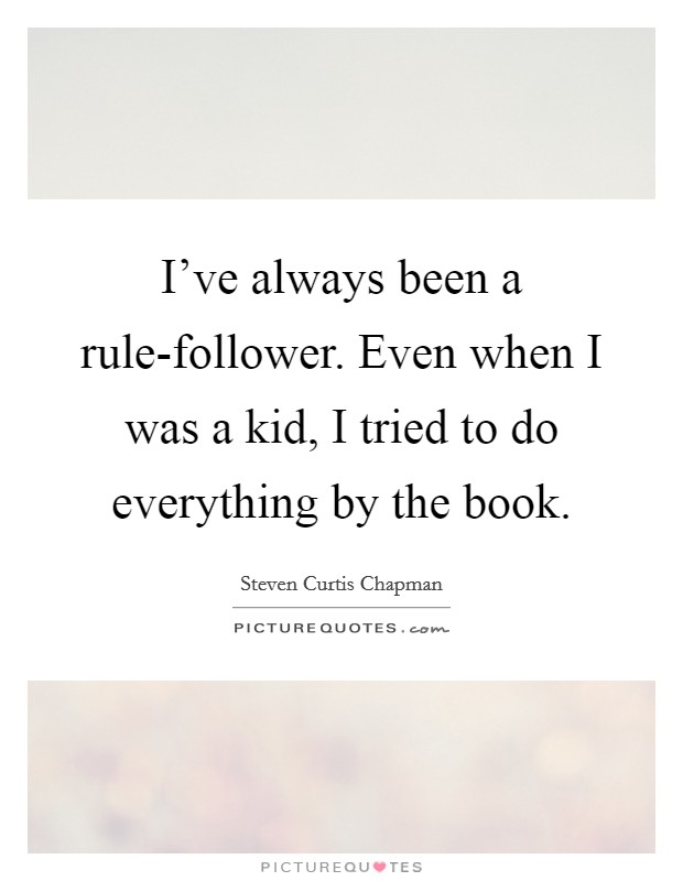I've always been a rule-follower. Even when I was a kid, I tried to do everything by the book Picture Quote #1