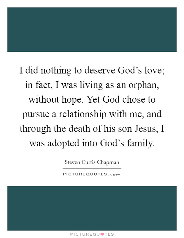 I did nothing to deserve God's love; in fact, I was living as an orphan, without hope. Yet God chose to pursue a relationship with me, and through the death of his son Jesus, I was adopted into God's family Picture Quote #1