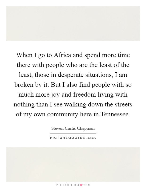 When I go to Africa and spend more time there with people who are the least of the least, those in desperate situations, I am broken by it. But I also find people with so much more joy and freedom living with nothing than I see walking down the streets of my own community here in Tennessee Picture Quote #1