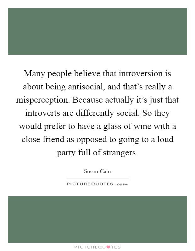 Many people believe that introversion is about being antisocial, and that's really a misperception. Because actually it's just that introverts are differently social. So they would prefer to have a glass of wine with a close friend as opposed to going to a loud party full of strangers Picture Quote #1