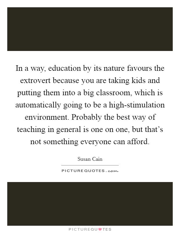 In a way, education by its nature favours the extrovert because you are taking kids and putting them into a big classroom, which is automatically going to be a high-stimulation environment. Probably the best way of teaching in general is one on one, but that's not something everyone can afford Picture Quote #1
