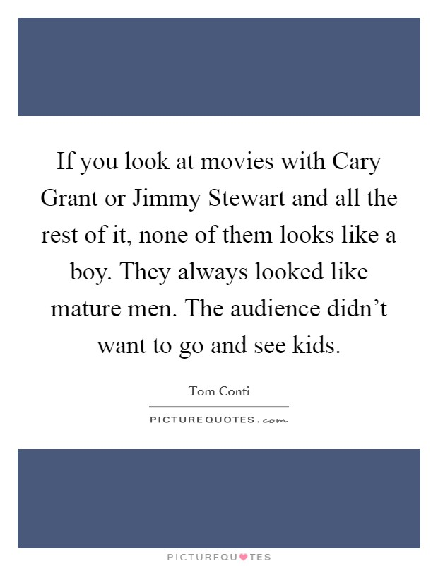 If you look at movies with Cary Grant or Jimmy Stewart and all the rest of it, none of them looks like a boy. They always looked like mature men. The audience didn't want to go and see kids Picture Quote #1