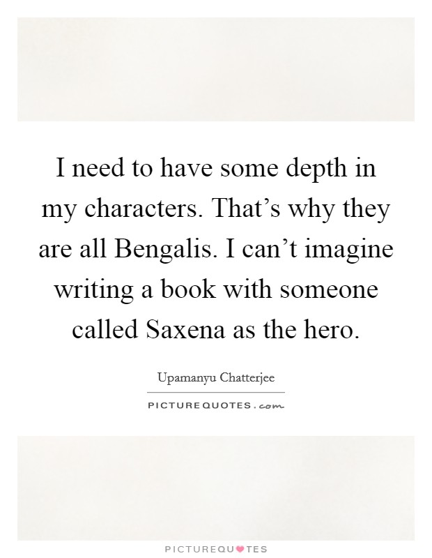 I need to have some depth in my characters. That's why they are all Bengalis. I can't imagine writing a book with someone called Saxena as the hero Picture Quote #1