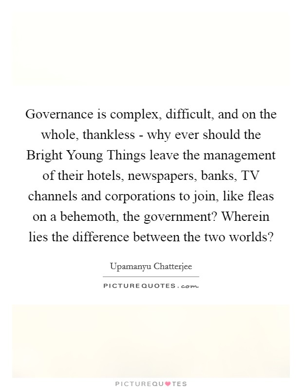 Governance is complex, difficult, and on the whole, thankless - why ever should the Bright Young Things leave the management of their hotels, newspapers, banks, TV channels and corporations to join, like fleas on a behemoth, the government? Wherein lies the difference between the two worlds? Picture Quote #1