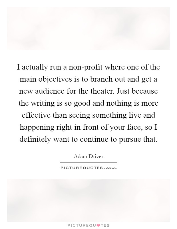 I actually run a non-profit where one of the main objectives is to branch out and get a new audience for the theater. Just because the writing is so good and nothing is more effective than seeing something live and happening right in front of your face, so I definitely want to continue to pursue that Picture Quote #1