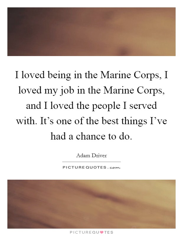 I loved being in the Marine Corps, I loved my job in the Marine Corps, and I loved the people I served with. It's one of the best things I've had a chance to do Picture Quote #1