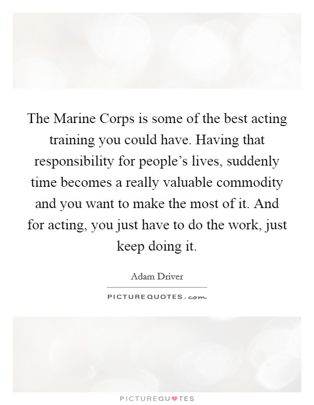 The Marine Corps is some of the best acting training you could have. Having that responsibility for people's lives, suddenly time becomes a really valuable commodity and you want to make the most of it. And for acting, you just have to do the work, just keep doing it Picture Quote #1