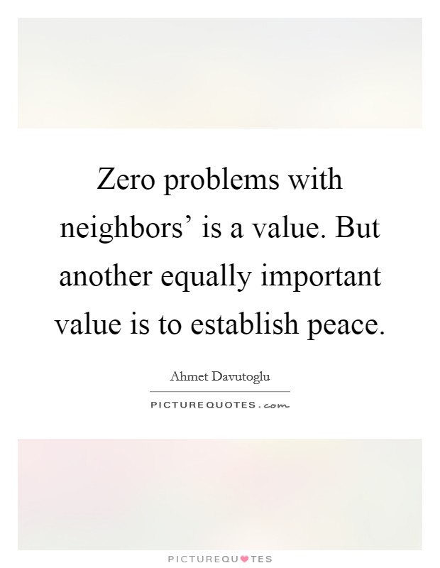 Zero problems with neighbors' is a value. But another equally important value is to establish peace Picture Quote #1
