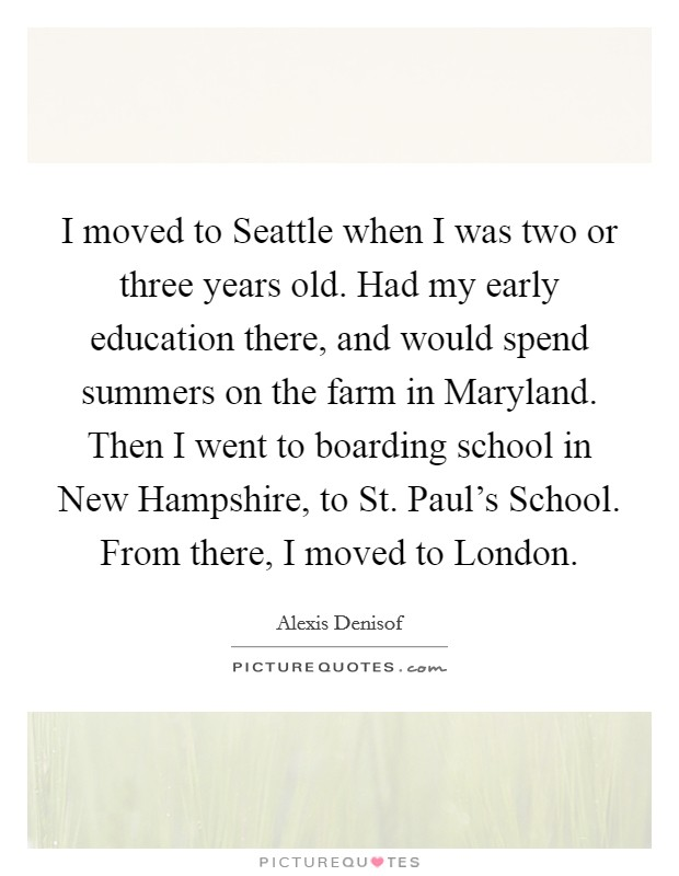 I moved to Seattle when I was two or three years old. Had my early education there, and would spend summers on the farm in Maryland. Then I went to boarding school in New Hampshire, to St. Paul's School. From there, I moved to London Picture Quote #1