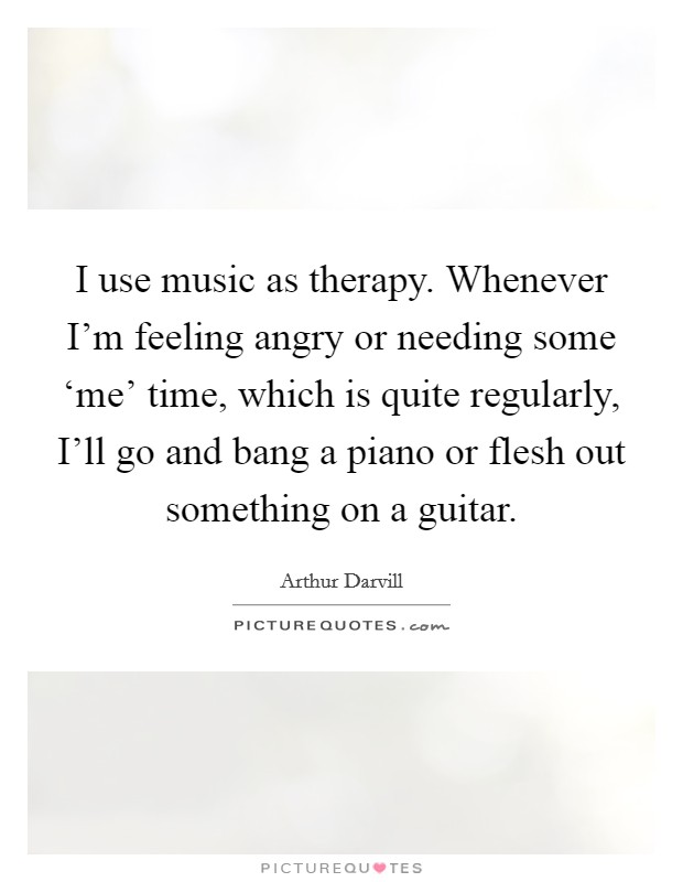 I use music as therapy. Whenever I'm feeling angry or needing some 'me' time, which is quite regularly, I'll go and bang a piano or flesh out something on a guitar Picture Quote #1