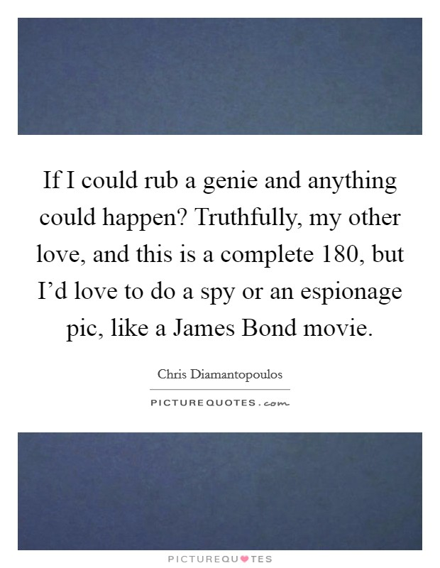 If I could rub a genie and anything could happen? Truthfully, my other love, and this is a complete 180, but I'd love to do a spy or an espionage pic, like a James Bond movie Picture Quote #1