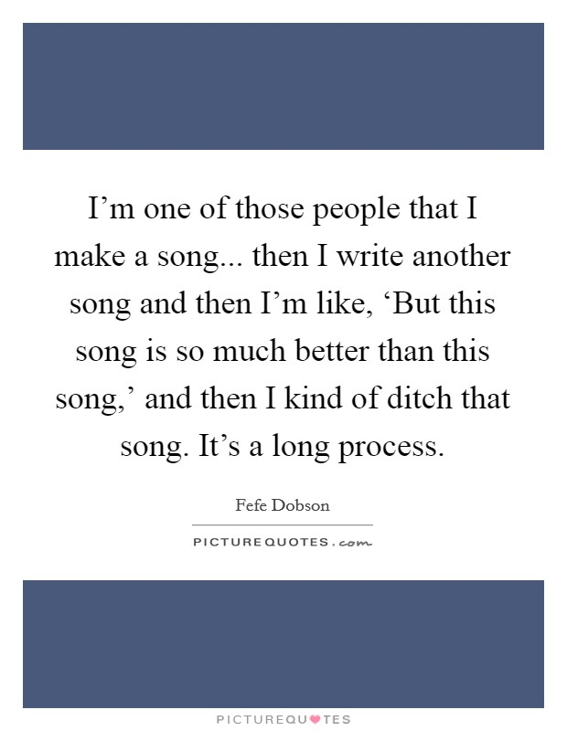 I'm one of those people that I make a song... then I write another song and then I'm like, 'But this song is so much better than this song,' and then I kind of ditch that song. It's a long process Picture Quote #1