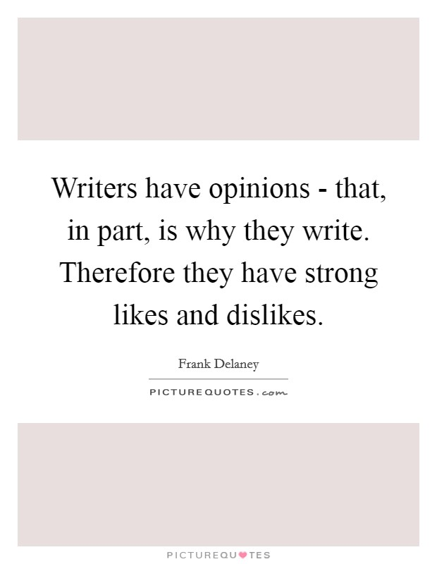 Writers have opinions - that, in part, is why they write. Therefore they have strong likes and dislikes Picture Quote #1