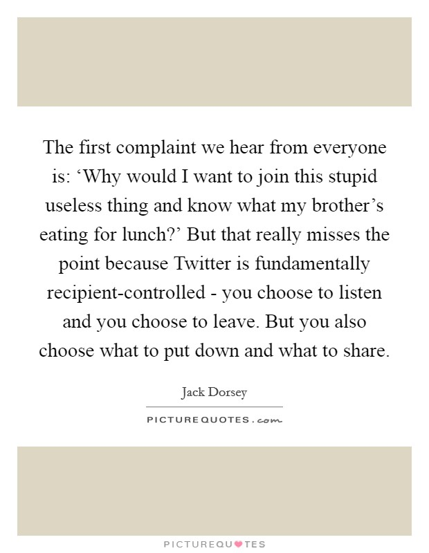 The first complaint we hear from everyone is: 'Why would I want to join this stupid useless thing and know what my brother's eating for lunch?' But that really misses the point because Twitter is fundamentally recipient-controlled - you choose to listen and you choose to leave. But you also choose what to put down and what to share Picture Quote #1