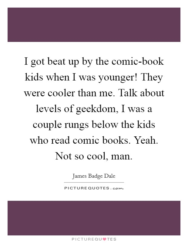 I got beat up by the comic-book kids when I was younger! They were cooler than me. Talk about levels of geekdom, I was a couple rungs below the kids who read comic books. Yeah. Not so cool, man Picture Quote #1