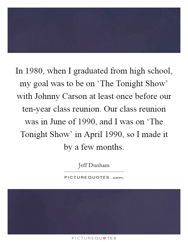 In 1980, when I graduated from high school, my goal was to be on 'The Tonight Show' with Johnny Carson at least once before our ten-year class reunion. Our class reunion was in June of 1990, and I was on 'The Tonight Show' in April 1990, so I made it by a few months Picture Quote #1