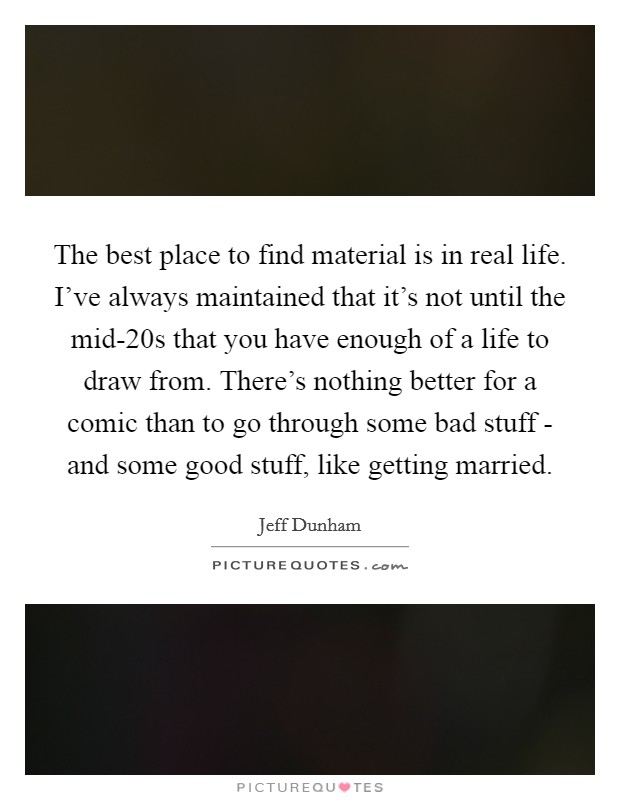 The best place to find material is in real life. I've always maintained that it's not until the mid-20s that you have enough of a life to draw from. There's nothing better for a comic than to go through some bad stuff - and some good stuff, like getting married Picture Quote #1