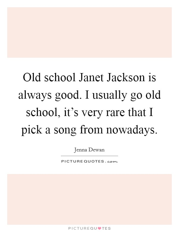 Old school Janet Jackson is always good. I usually go old school, it's very rare that I pick a song from nowadays Picture Quote #1