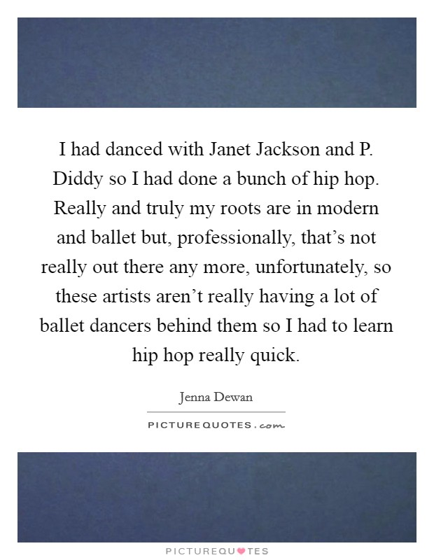 I had danced with Janet Jackson and P. Diddy so I had done a bunch of hip hop. Really and truly my roots are in modern and ballet but, professionally, that's not really out there any more, unfortunately, so these artists aren't really having a lot of ballet dancers behind them so I had to learn hip hop really quick Picture Quote #1