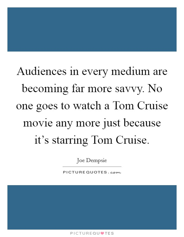 Audiences in every medium are becoming far more savvy. No one goes to watch a Tom Cruise movie any more just because it's starring Tom Cruise Picture Quote #1