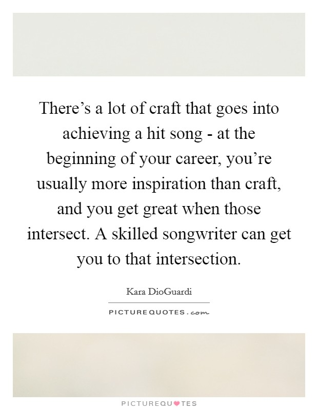 There's a lot of craft that goes into achieving a hit song - at the beginning of your career, you're usually more inspiration than craft, and you get great when those intersect. A skilled songwriter can get you to that intersection Picture Quote #1