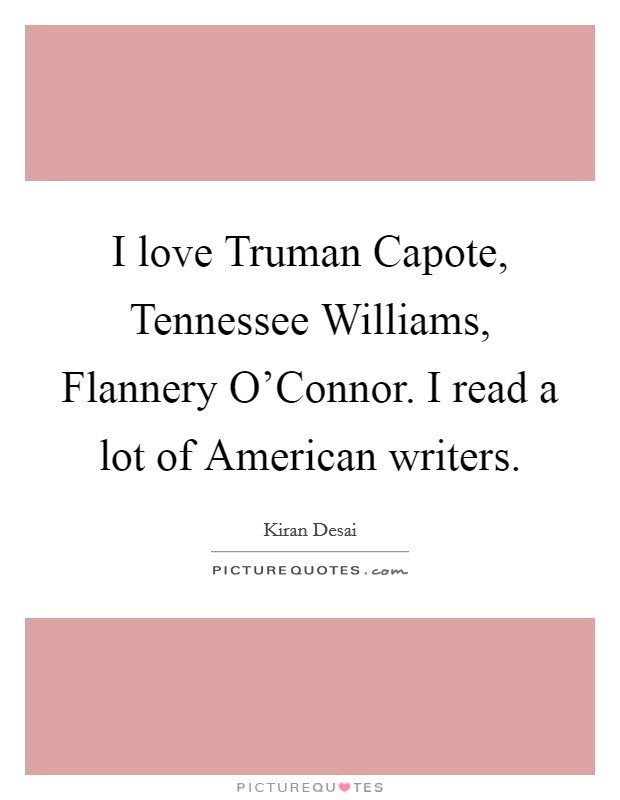 I love Truman Capote, Tennessee Williams, Flannery O'Connor. I read a lot of American writers Picture Quote #1