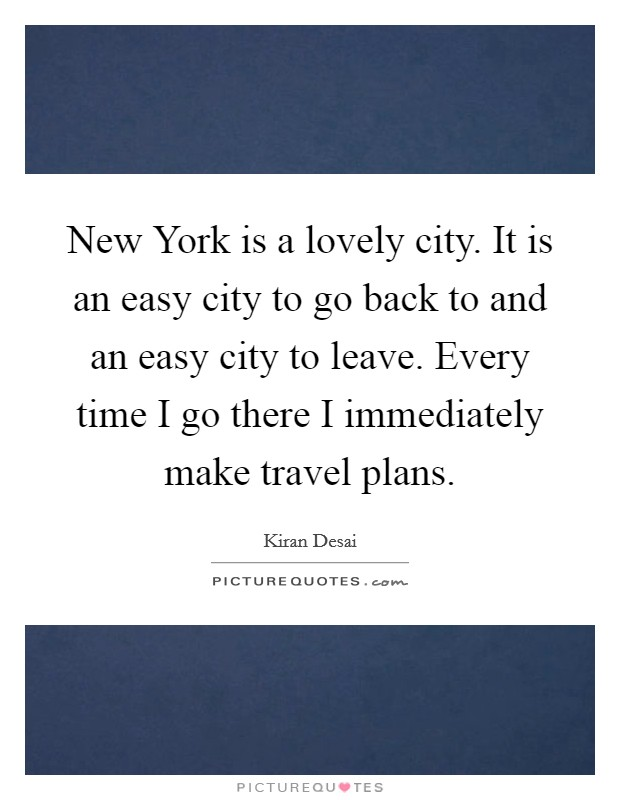 New York is a lovely city. It is an easy city to go back to and an easy city to leave. Every time I go there I immediately make travel plans Picture Quote #1