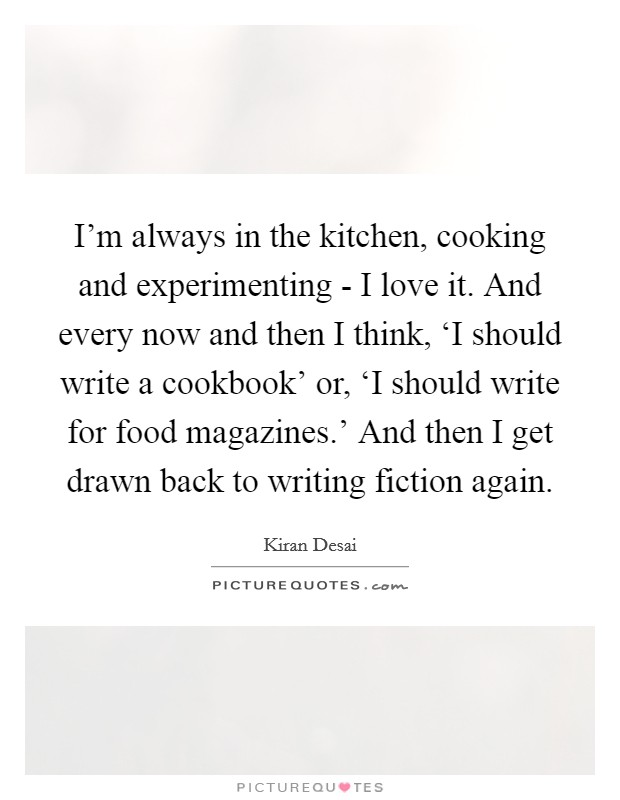 I'm always in the kitchen, cooking and experimenting - I love it. And every now and then I think, 'I should write a cookbook' or, 'I should write for food magazines.' And then I get drawn back to writing fiction again Picture Quote #1