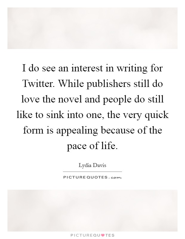 I do see an interest in writing for Twitter. While publishers still do love the novel and people do still like to sink into one, the very quick form is appealing because of the pace of life Picture Quote #1