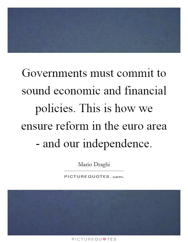 Governments must commit to sound economic and financial policies. This is how we ensure reform in the euro area - and our independence Picture Quote #1