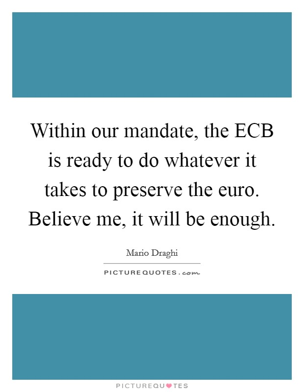 Within our mandate, the ECB is ready to do whatever it takes to preserve the euro. Believe me, it will be enough Picture Quote #1