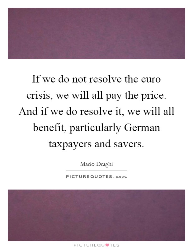 If we do not resolve the euro crisis, we will all pay the price. And if we do resolve it, we will all benefit, particularly German taxpayers and savers Picture Quote #1