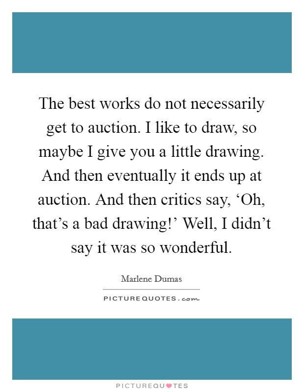 The best works do not necessarily get to auction. I like to draw, so maybe I give you a little drawing. And then eventually it ends up at auction. And then critics say, 'Oh, that's a bad drawing!' Well, I didn't say it was so wonderful Picture Quote #1