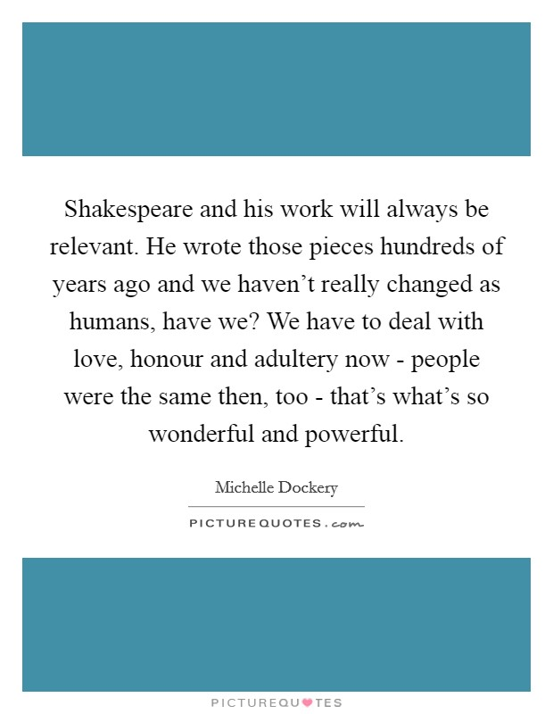 Shakespeare and his work will always be relevant. He wrote those pieces hundreds of years ago and we haven't really changed as humans, have we? We have to deal with love, honour and adultery now - people were the same then, too - that's what's so wonderful and powerful Picture Quote #1