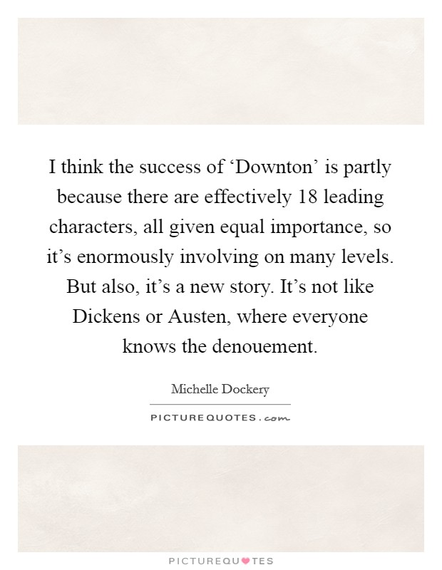I think the success of 'Downton' is partly because there are effectively 18 leading characters, all given equal importance, so it's enormously involving on many levels. But also, it's a new story. It's not like Dickens or Austen, where everyone knows the denouement Picture Quote #1