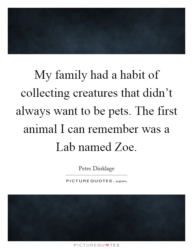 My family had a habit of collecting creatures that didn't always want to be pets. The first animal I can remember was a Lab named Zoe Picture Quote #1
