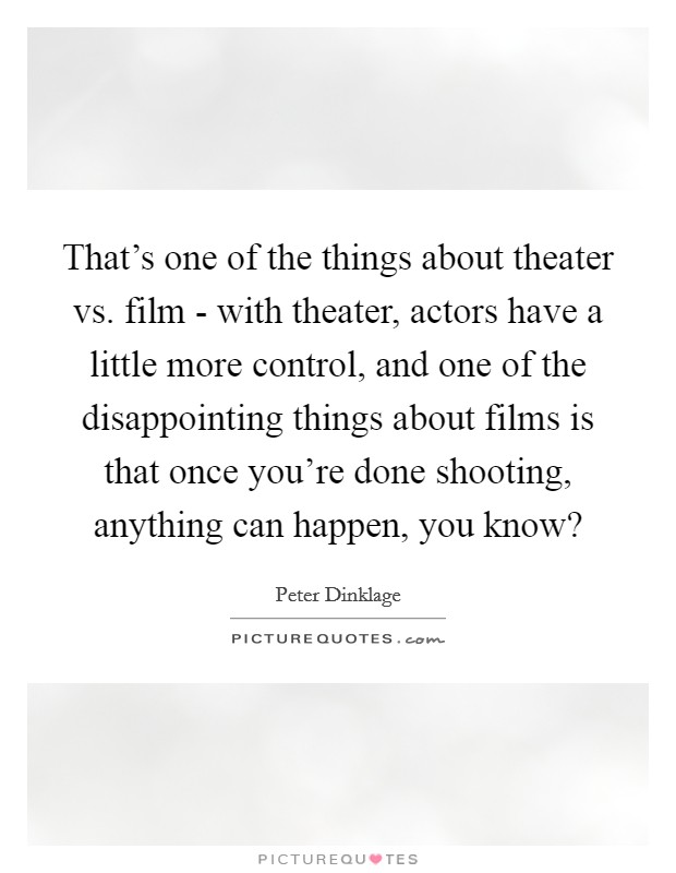 That's one of the things about theater vs. film - with theater, actors have a little more control, and one of the disappointing things about films is that once you're done shooting, anything can happen, you know? Picture Quote #1