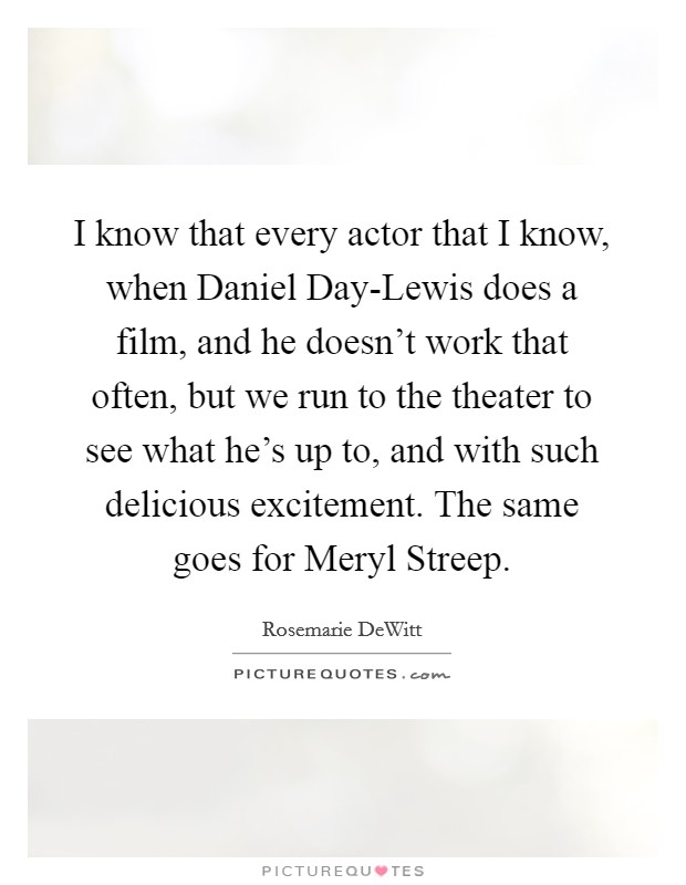 I know that every actor that I know, when Daniel Day-Lewis does a film, and he doesn't work that often, but we run to the theater to see what he's up to, and with such delicious excitement. The same goes for Meryl Streep Picture Quote #1