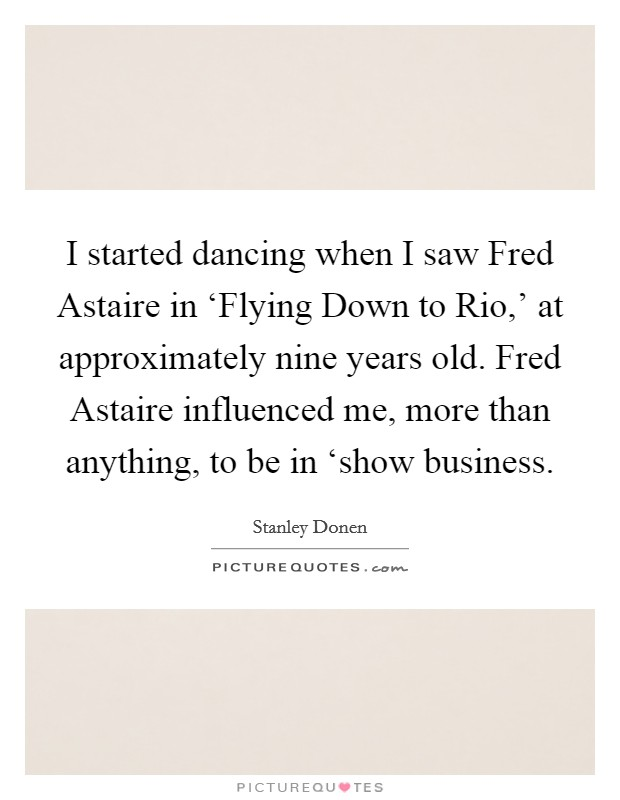I started dancing when I saw Fred Astaire in 'Flying Down to Rio,' at approximately nine years old. Fred Astaire influenced me, more than anything, to be in 'show business Picture Quote #1