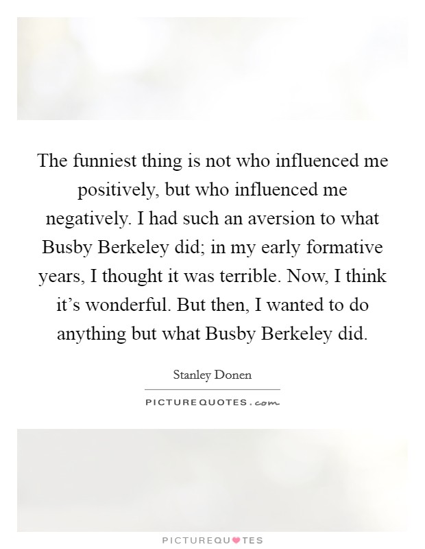 The funniest thing is not who influenced me positively, but who influenced me negatively. I had such an aversion to what Busby Berkeley did; in my early formative years, I thought it was terrible. Now, I think it's wonderful. But then, I wanted to do anything but what Busby Berkeley did Picture Quote #1
