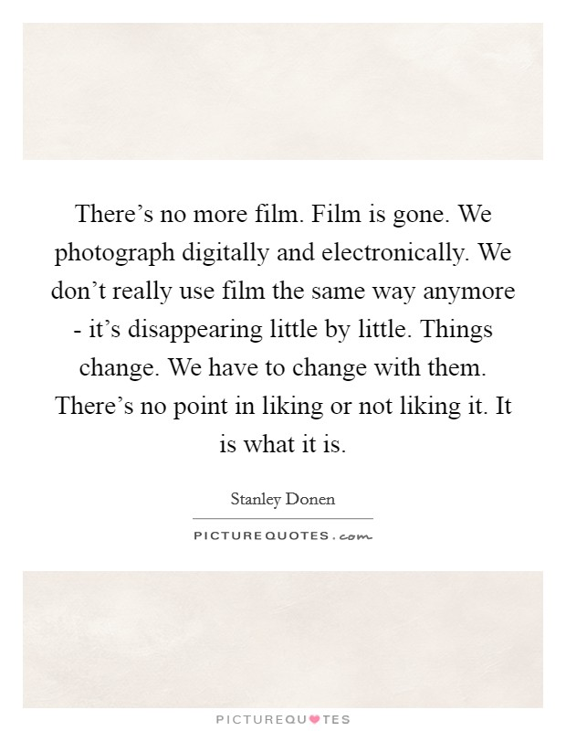 There's no more film. Film is gone. We photograph digitally and electronically. We don't really use film the same way anymore - it's disappearing little by little. Things change. We have to change with them. There's no point in liking or not liking it. It is what it is Picture Quote #1